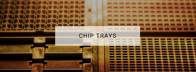CHIP TRAYS
